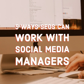 5 Ways SEOs Can Work with Social Media Managers